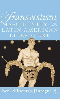 Transvestism, Masculinity, And Latin American Literature: Genders Share Flesh  by  Ben Sifuentes-Jáuregui