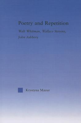 Poetry and Repetition: Walt Whitman, Wallace Stevens, John Ashbery Krystyna Mazur