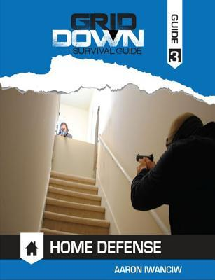Grid Down Survival Guide to Home Defense Aaron Iwanciw