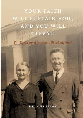 Your Faith Will Sustain You And You Will  Prevail: The Life Story of Jacob and Elisabeth Isaak  by  Helmut Isaak