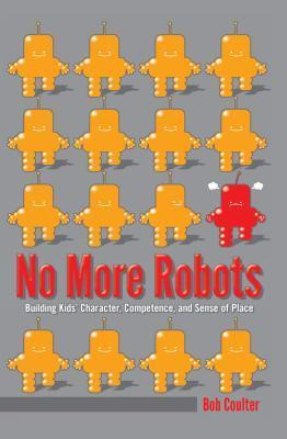 No More Robots: Building Kids Character, Competence, and Sense of Place  by  Bob Coulter