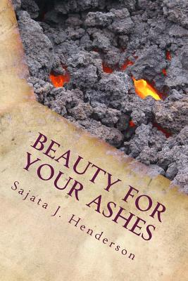 Beauty for Your Ashes  by  Sajata J Henderson