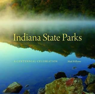 Indiana State Parks: A Centennial Celebration  by  Matt Williams