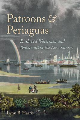 Patroons and Periaguas: Enslaved Watermen and Watercraft of the Lowcountry Lynn B. Harris