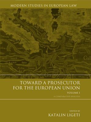 Toward a Prosecutor for the European Union Volume 1: A Comparative Analysis Katalin Ligeti