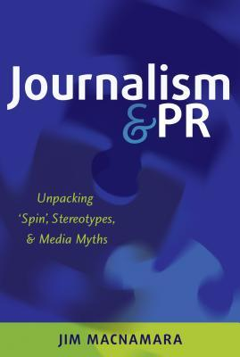 Journalism and PR: Unpacking Spin, Stereotypes, and Media Myths  by  Jim MacNamara