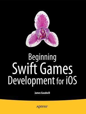 Beginning Swift Games Development for IOS James Goodwill