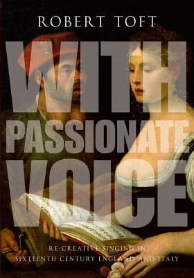 With Passionate Voice: Re-Creative Singing in 16th-Century England and Italy Robert Toft