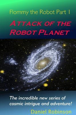 Flommy the Robot 1: Attack of the Robot Planet  by  Daniel Robinson