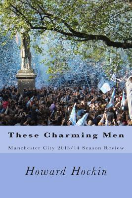 These Charming Men: Manchester City 2013/14 Season Review  by  Howard Hockin
