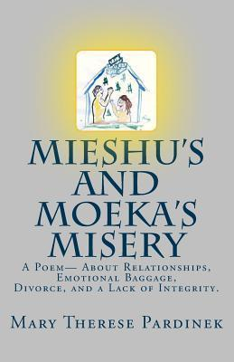 Mieshus and Moekas Misery: A True Story, Written in Poetic Prose, about Relationships, Emotional Baggage, Divorce, and a Lack of Integrity.  by  Mary Therese Pardinek