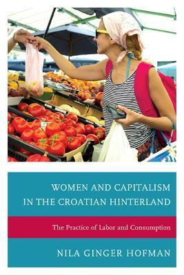 Women and Capitalism in the Croatian Hinterland: The Practice of Labor and Consumption  by  Nila Ginger Hofman