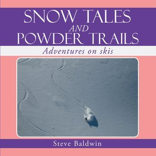 Snow Tales and Powder Trails: Adventures on Skis  by  Steve  Baldwin