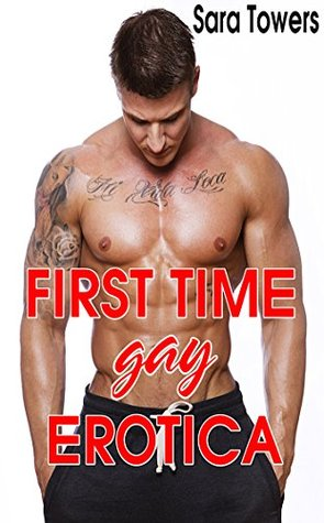FIRST TIME GAY EROTICA STORIES (GAY ROMANCE) COLLECTION (Unlimited Gay Romance Erotic Series) Sara Towers
