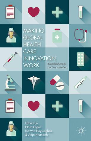 Making Global Health Care Innovation Work: Standardization and Localization Nora Engel