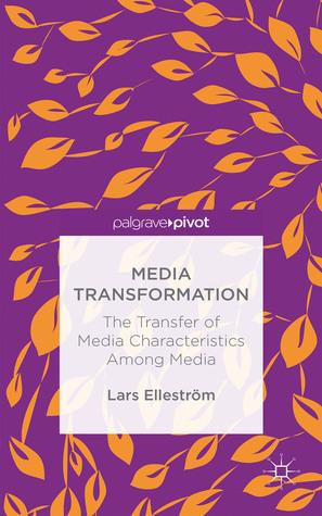 Media Transformation: The Transfer of Media Characteristics among Media  by  Lars Elleström