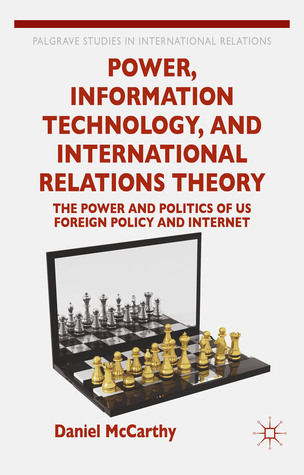Power, Information Technology, and International Relations Theory: The Power and Politics of US Foreign Policy and the Internet Daniel R. McCarthy
