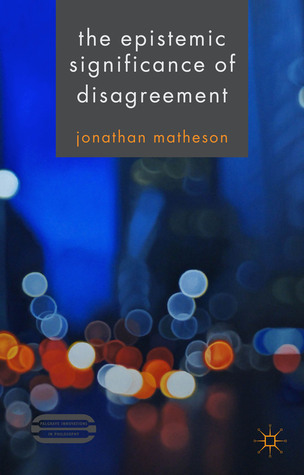The Epistemic Significance of Disagreement  by  Jonathan Matheson