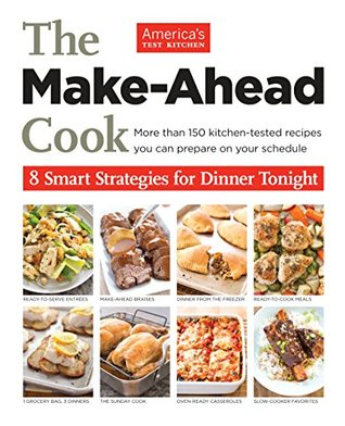 The Make Ahead Cook: More Than 150 Kitchen-Tested Recipes You Can Prepare on Your Schedule  by  Americas Test Kitchen