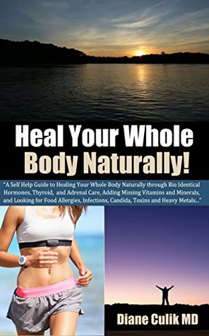 Heal Your Whole Body Naturally: A Self Help Guide to Healing through Bio Identical Hormones, Thyroid, Adrenal Care, Adding Missing Supplements, and Looking ... Simple Steps to Better Health Book 6)  by  Diane Culik