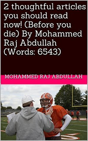 2 thoughtful articles you should read now! (Before you die) By Mohammed Raj Abdullah (Words: 6543) Mohammed RAJ Abdullah