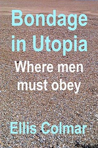 Bondage in Utopia - Where men must obey (Utopia: A Womans World Book 2) Ellis Colmar