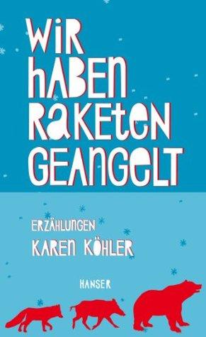 Wir haben Raketen geangelt: Erzählungen  by  Karen Köhler