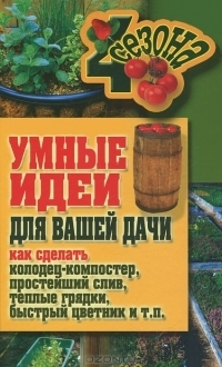 Умные идеи для вашей дачи. Как сделать колодец-компостер, простейший слив, теплые грядки, быстрый цветник и т. п.  by  M.S. Zhmakin