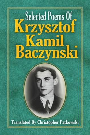 Selected Poems of Krzysztof Kamil Baczynski Translated  by  Christopher Patkowski by Christopher Patkowski