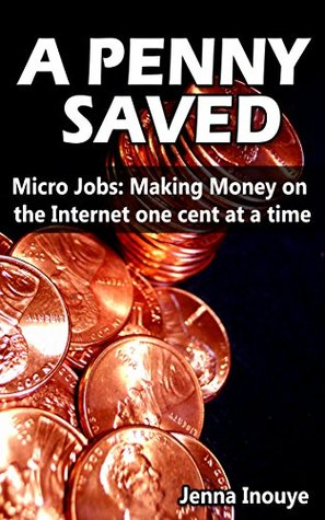A Penny Saved: Micro Jobs: Making Money on the Internet One Cent at a Time  by  Jenna Inouye