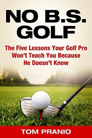 No BS Golf: The Five Lessons Your Golf Pro Wont Tell You Because He Doesnt Know  by  Tom Pranio