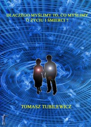 Dlaczego myślimy to co myślimy o życiu i śmierci  by  Tomasz Tubilewicz