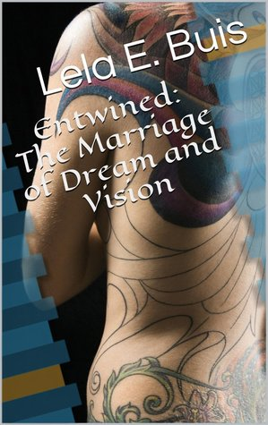 Entwined: The Marriage of Dream and Vision Lela E. Buis