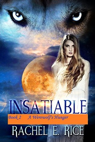 Insatiable A Werewolfs Hunger (Insatiable the Lone Werewolf finds his Mate Book 2) Rachel E Rice