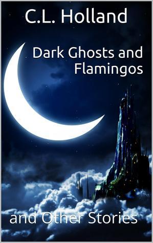Dark Ghost and Flamingos and Other Stories  by  C.L. Holland