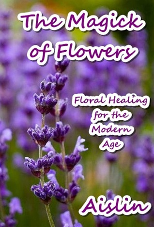 The Magick of Flowers: Floral Healing for the Modern Age  by  Aislin