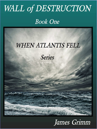 Wall Of Destruction: When Atlantis Fell  by  James Grimm