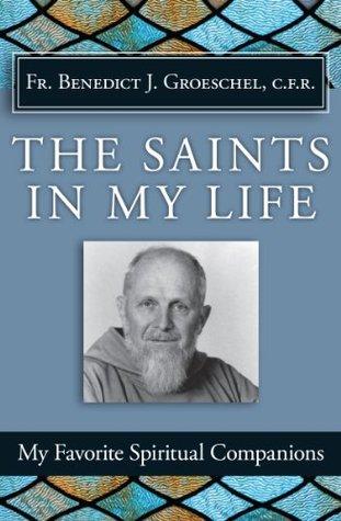 The Saints in My Life  by  Benedict J. Groeschel