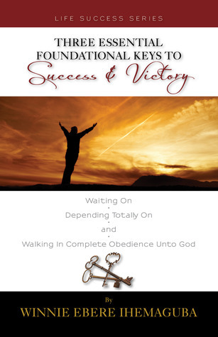 Three Essential Foundational Keys to Success and Victory Winnie Ebere Ihemaguba