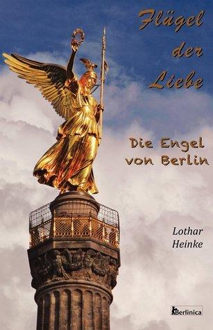 Flugel Der Liebe: Die Engel Von Berlin Lothar Heinke