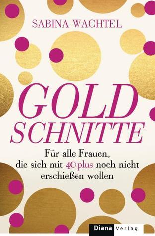 Goldschnitte : Für alle Frauen, die sich mit 40 noch nicht erschießen wollen  by  Sabina Wachtel