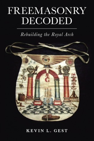Freemasonry Decoded: Rebuilding the Royal Arch Kevin L. Gest