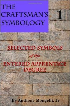 The Craftsmans Symbology, Book 1: Selected Symbols of the Entered Apprentice Degree Anthony Mongelli Jr.