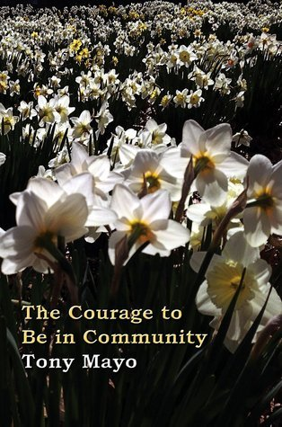 The Courage to Be in Community: A Call for Compassion, Vulnerability, and Authenticity Tony Mayo