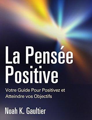La Pensée Positive: Votre Guide Pour Positivez et Atteindre vos Objectifs Noah K. Gaultier
