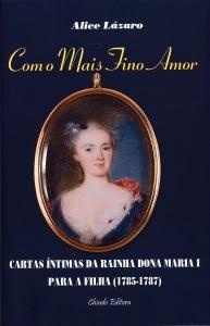 Com o Mais Fino Amor: cartas íntimas da rainha Dona Maria I para a filha (1785-1787) Alice Lázaro