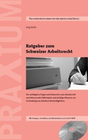 Ratgeber zum Schweizer Arbeitsrecht: Wichtige Fragen und Antworten aus der schweizerischen Arbeitsrechtspraxis, interessante Schwerpunktthemen, ... Vorlagen und Mustertexte auch auf CD-ROM Jörg Roth