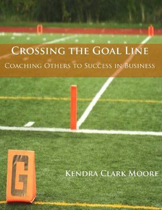 Crossing the Goal Line - Coaching Others to Success in Business Kendra Clark-Moore