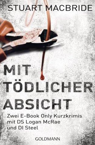 Mit tödlicher Absicht: Zwei E-Book Only Kurzkrimis mit DS Logan McRae und DI Steel  by  Stuart MacBride