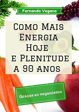 Como Mais Energia Hoje e Plenitude a 90 anos: Graças ao veganismo  by  Fernando Vegano
